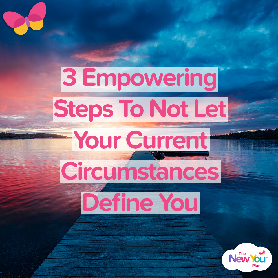 3 Empowering Steps To Not Let Your Current Circumstances Define You